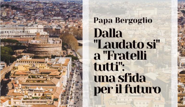 Papa Bergoglio Dalla Laudato si' a Fratelli tutti: una sfida per il futuro